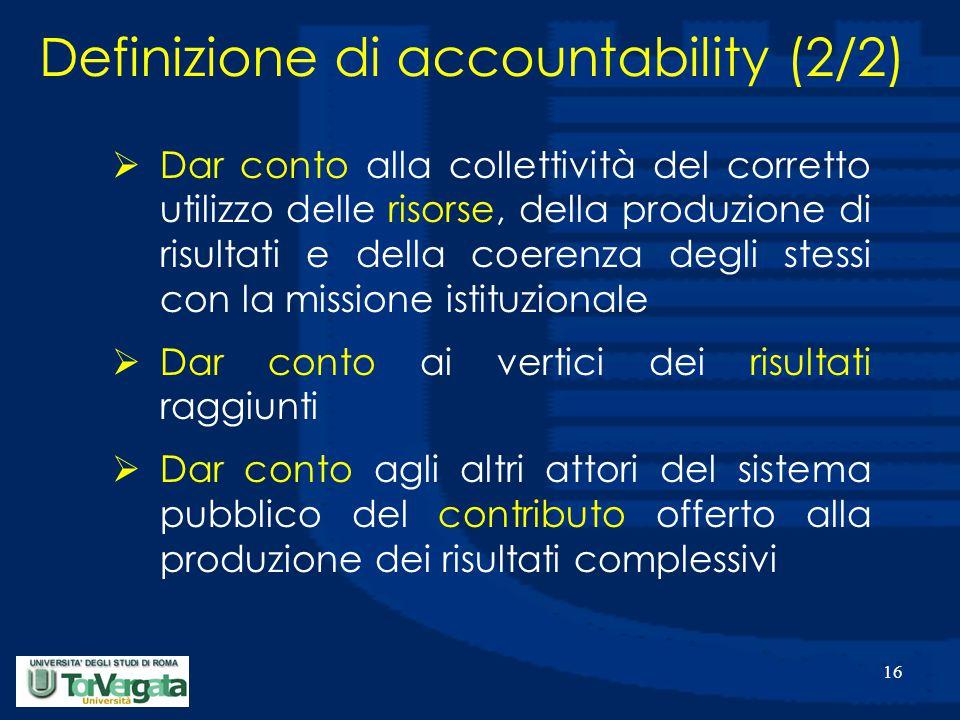 16 Definizione di accountability (2/2)  Dar conto alla collettività del corretto utilizzo delle risorse, della produzione di risultati e della coerenza degli stessi con la missione istituzionale  Dar conto ai vertici dei risultati raggiunti  Dar conto agli altri attori del sistema pubblico del contributo offerto alla produzione dei risultati complessivi