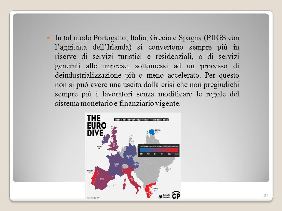 In tal modo Portogallo, Italia, Grecia e Spagna (PIIGS con l'aggiunta dell'Irlanda) si convertono sempre più in riserve di servizi turistici e residenziali, o di servizi generali alle imprese, sottomessi ad un processo di deindustrializzazione più o meno accelerato.
