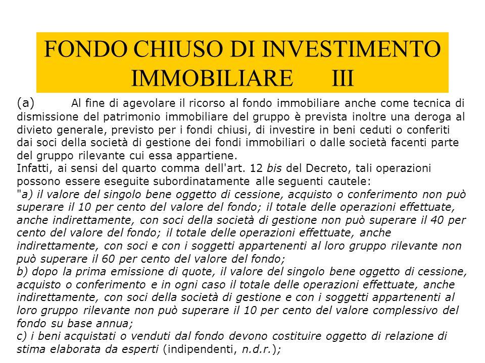 FONDO CHIUSO DI INVESTIMENTO IMMOBILIARE III (a) Al fine di agevolare il ricorso al fondo immobiliare anche come tecnica di dismissione del patrimonio
