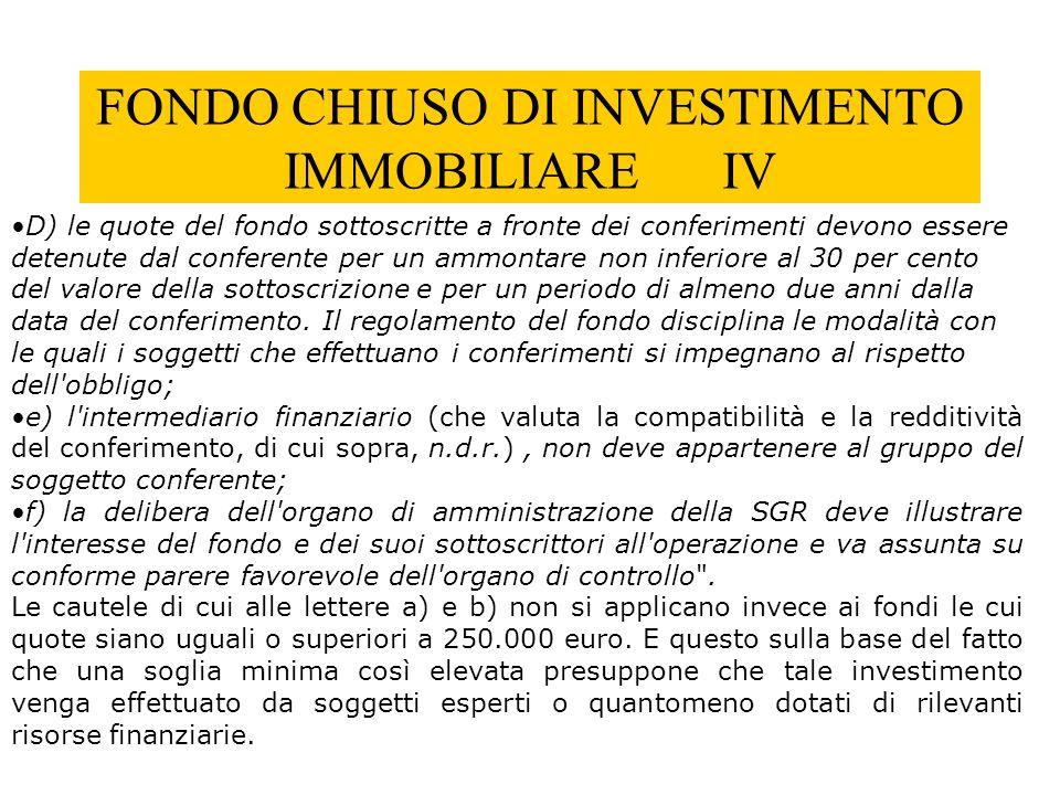 FONDO CHIUSO DI INVESTIMENTO IMMOBILIARE IV D) le quote del fondo sottoscritte a fronte dei conferimenti devono essere detenute dal conferente per un