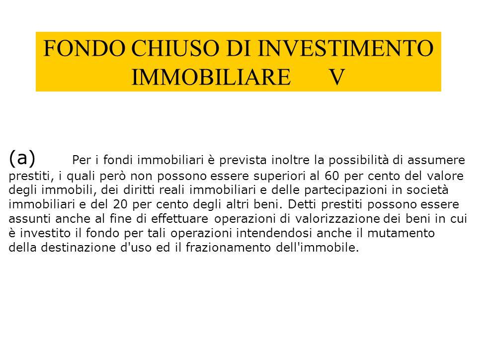 FONDO CHIUSO DI INVESTIMENTO IMMOBILIARE V (a) Per i fondi immobiliari è prevista inoltre la possibilità di assumere prestiti, i quali però non posson