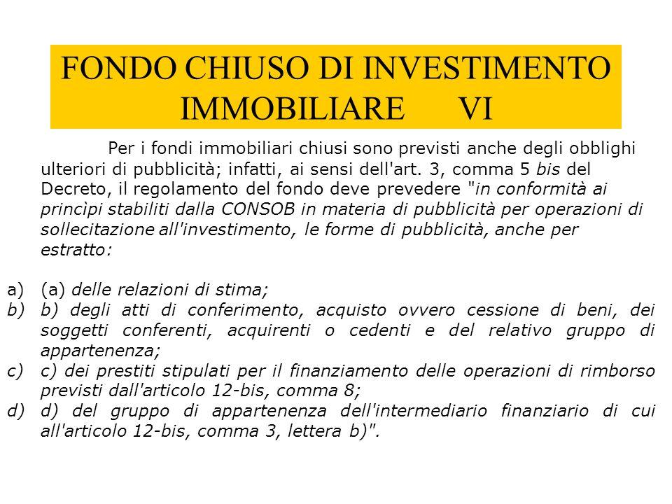 FONDO CHIUSO DI INVESTIMENTO IMMOBILIARE VI Per i fondi immobiliari chiusi sono previsti anche degli obblighi ulteriori di pubblicità; infatti, ai sen