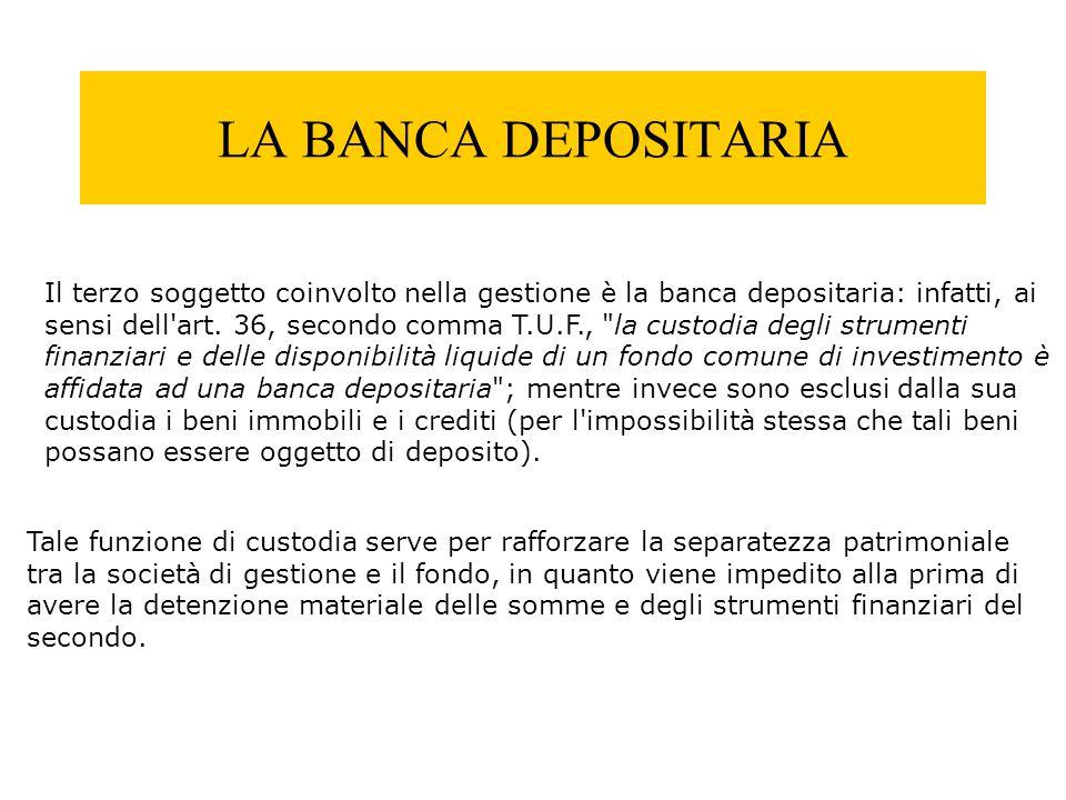LA BANCA DEPOSITARIA Il terzo soggetto coinvolto nella gestione è la banca depositaria: infatti, ai sensi dell'art. 36, secondo comma T.U.F.,