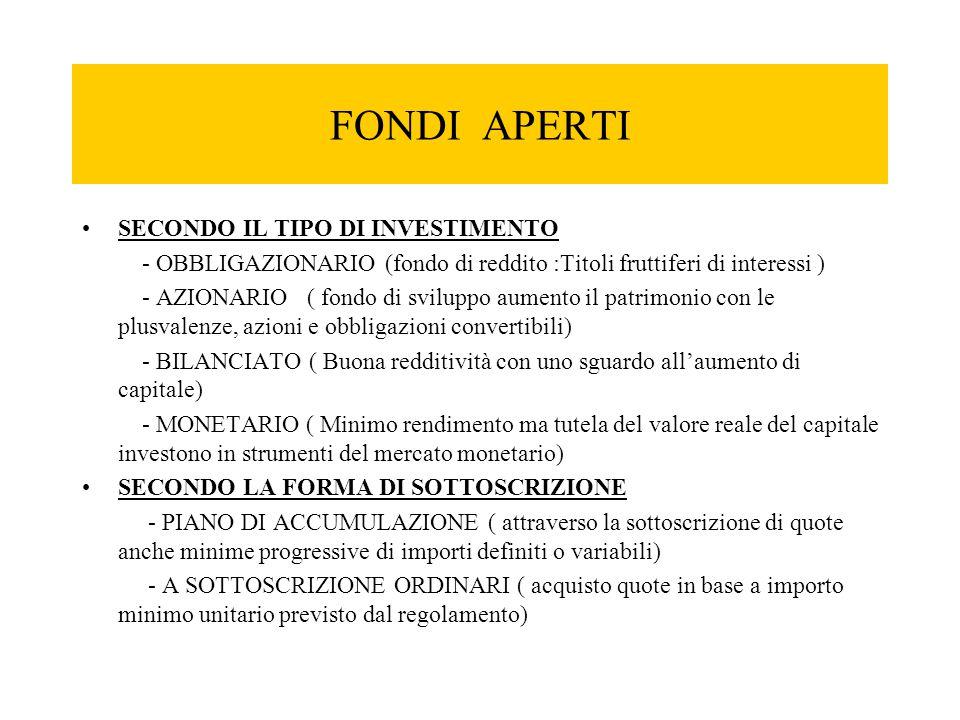 FONDI APERTI SECONDO IL TIPO DI INVESTIMENTO - OBBLIGAZIONARIO (fondo di reddito :Titoli fruttiferi di interessi ) - AZIONARIO ( fondo di sviluppo aum