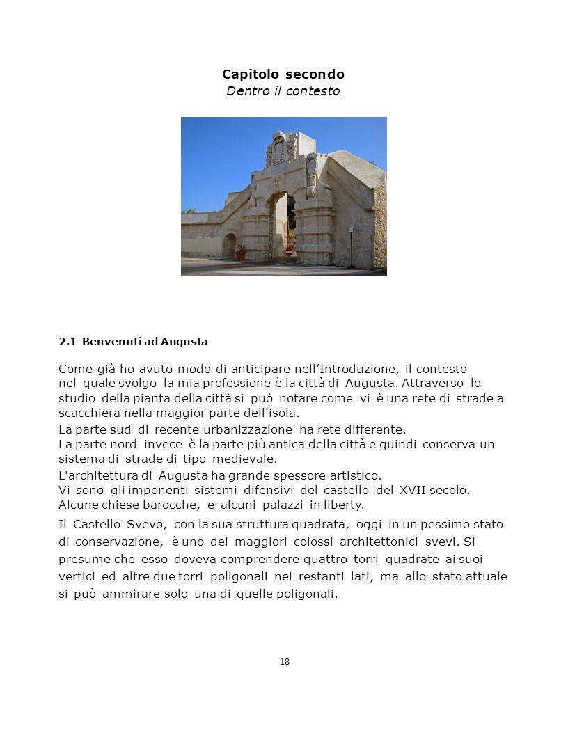 Capitolo secondo Dentro il contesto 2.1 Benvenuti ad Augusta Come già ho avuto modo di anticipare nell'Introduzione, il contesto nel quale svolgo la mia professione è la città di Augusta.