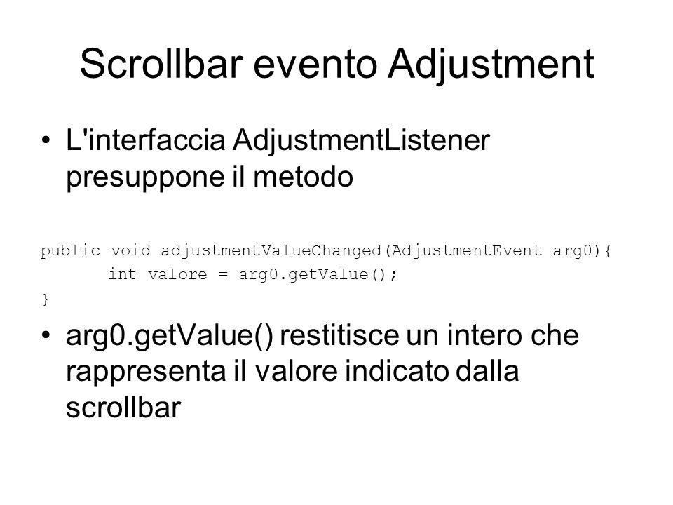Scrollbar Scrollbar sc = new Scrollbar(Scrollbar.HORIZONTAL, 0, 1, 0, 256); sc.addAdjustmentListener(new AdjustmentListener() { @Override public void adjustmentValueChanged(AdjustmentEvent arg0) { arg0.getValue()); } });