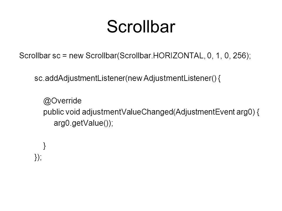 Scrollbar Scrollbar sc = new Scrollbar(Scrollbar.HORIZONTAL, 0, 1, 0, 256); sc.addAdjustmentListener(new AdjustmentListener() { @Override public void
