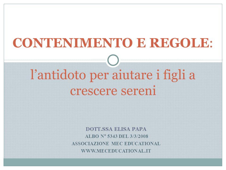 DOTT.SSA ELISA PAPA ALBO N° 5343 DEL 3/3/2008 ASSOCIAZIONE MEC EDUCATIONAL WWW.MECEDUCATIONAL.IT CONTENIMENTO E REGOLE: l'antidoto per aiutare i figli