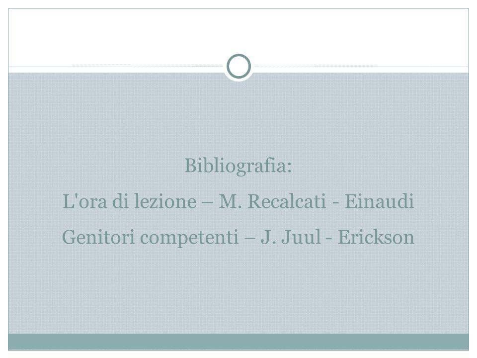 Bibliografia: L'ora di lezione – M. Recalcati - Einaudi Genitori competenti – J. Juul - Erickson