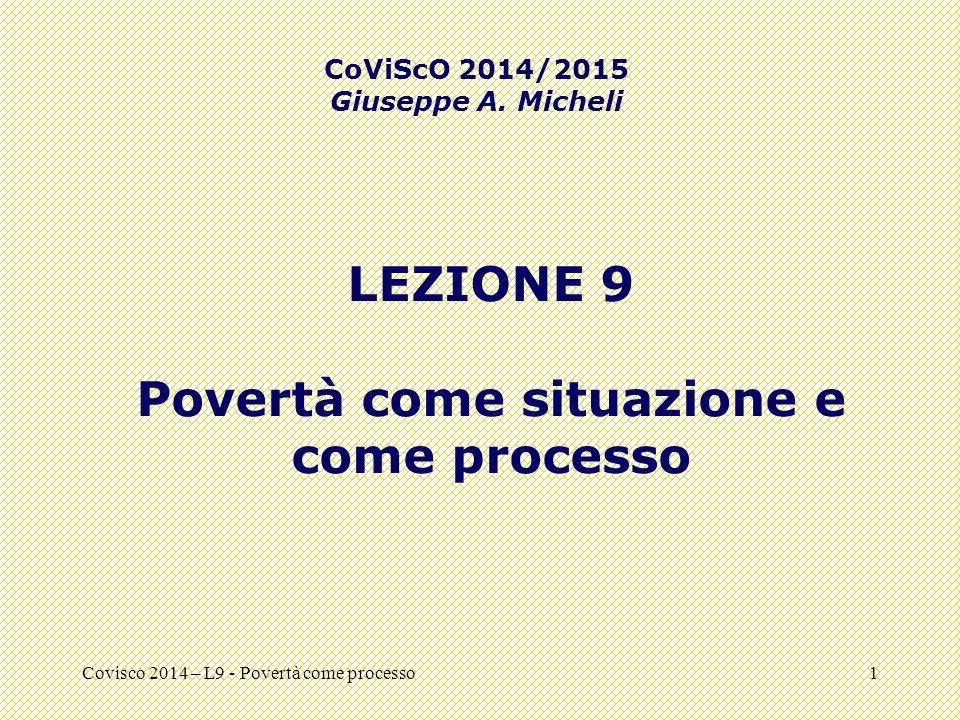 Covisco 2014 – L9 - Povertà come processo1 LEZIONE 9 Povertà come situazione e come processo CoViScO 2014/2015 Giuseppe A. Micheli