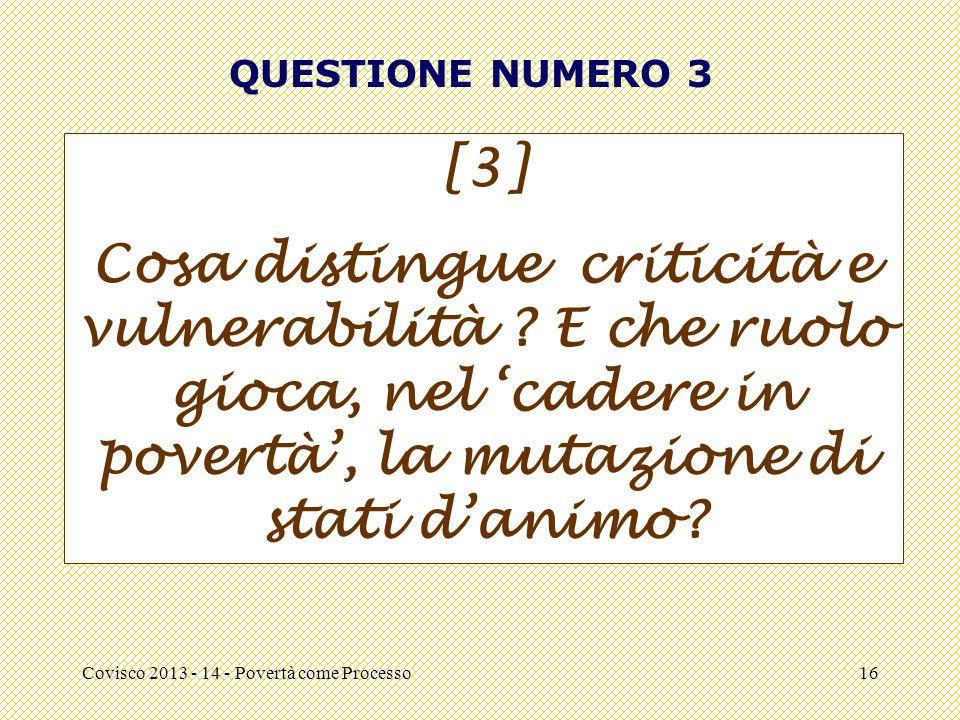 Covisco 2013 - 14 - Povertà come Processo16 QUESTIONE NUMERO 3 [3] Cosa distingue criticità e vulnerabilità ? E che ruolo gioca, nel 'cadere in povert