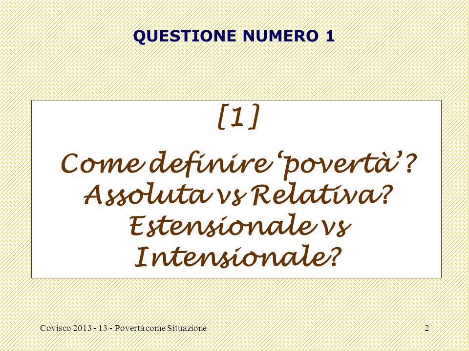 Covisco 2013 - 13 - Povertà come Situazione2 QUESTIONE NUMERO 1 [1] Come definire 'povertà'? Assoluta vs Relativa? Estensionale vs Intensionale?
