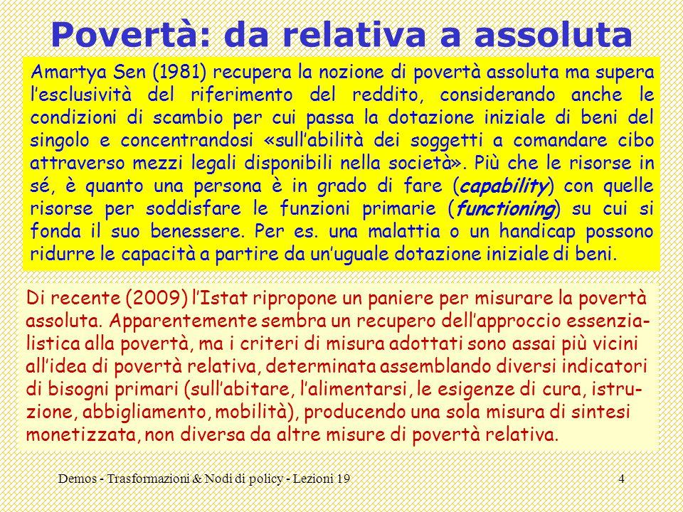 Demos - Trasformazioni & Nodi di policy - Lezioni 194 Povertà: da relativa a assoluta Amartya Sen (1981) recupera la nozione di povertà assoluta ma su
