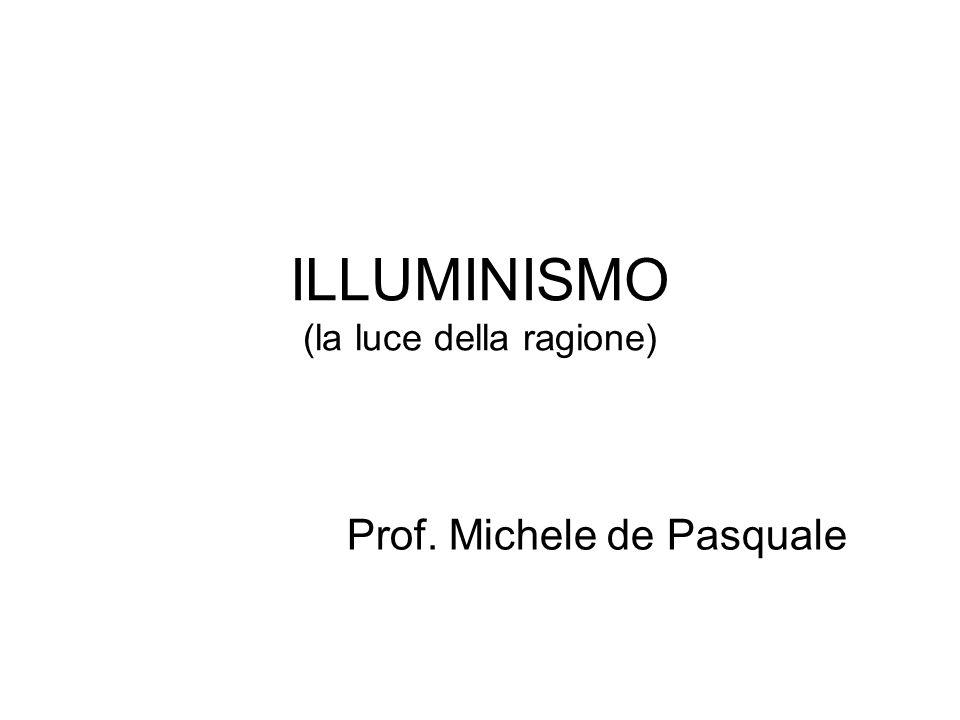 ILLUMINISMO (la luce della ragione) Prof. Michele de Pasquale