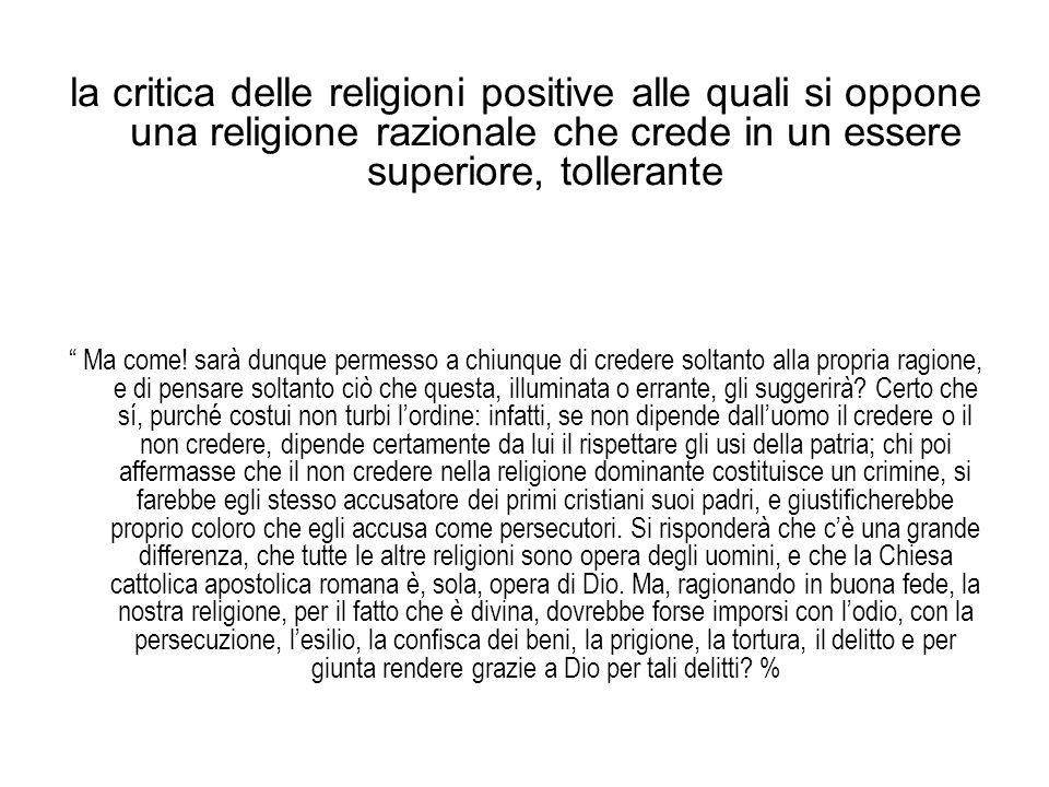 """la critica delle religioni positive alle quali si oppone una religione razionale che crede in un essere superiore, tollerante """" Ma come! sarà dunque p"""