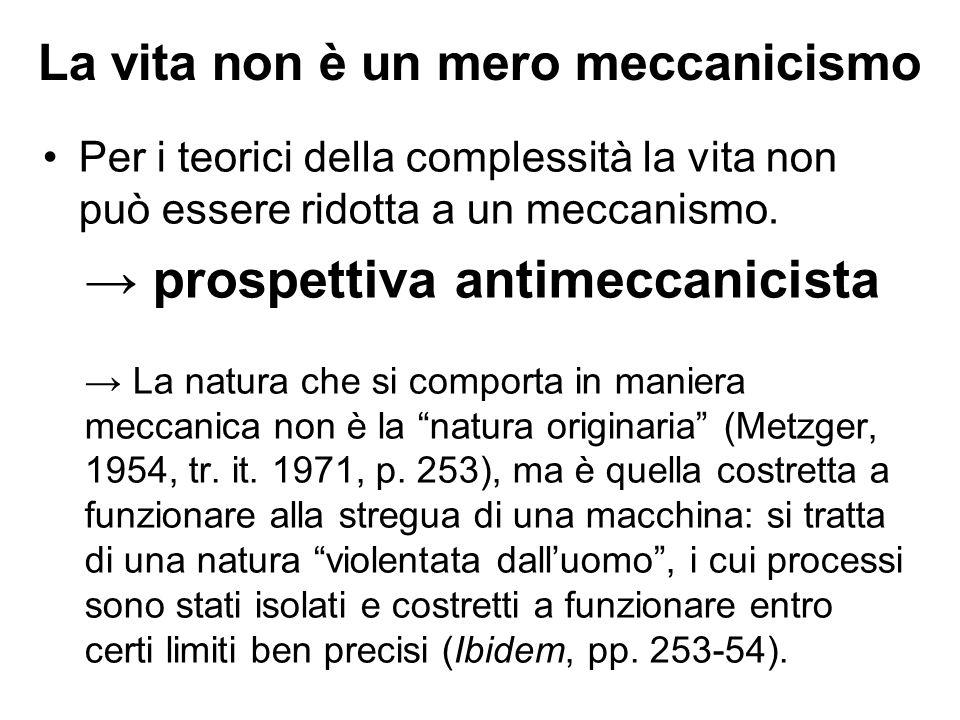 La vita non è un mero meccanicismo Per i teorici della complessità la vita non può essere ridotta a un meccanismo. → prospettiva antimeccanicista → La