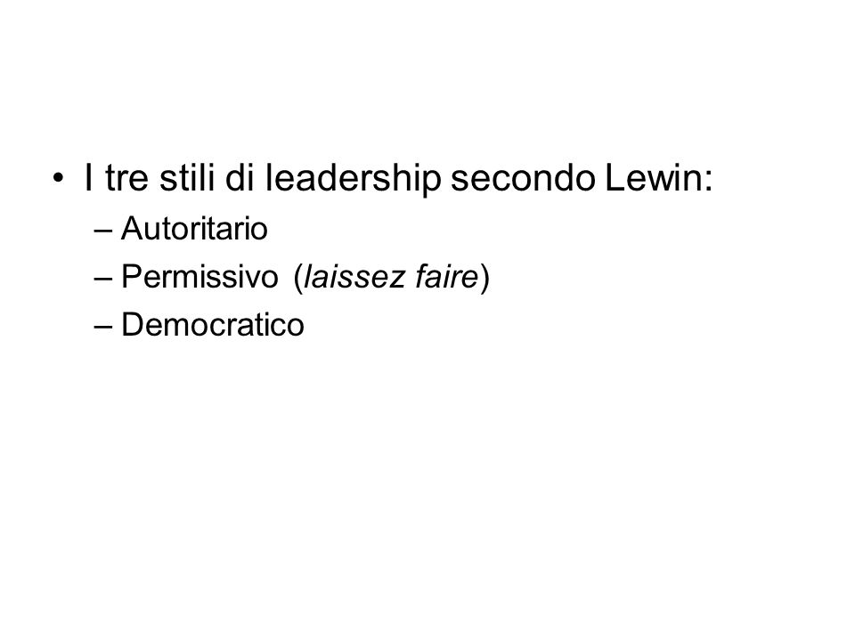 I tre stili di leadership secondo Lewin: –Autoritario –Permissivo (laissez faire) –Democratico