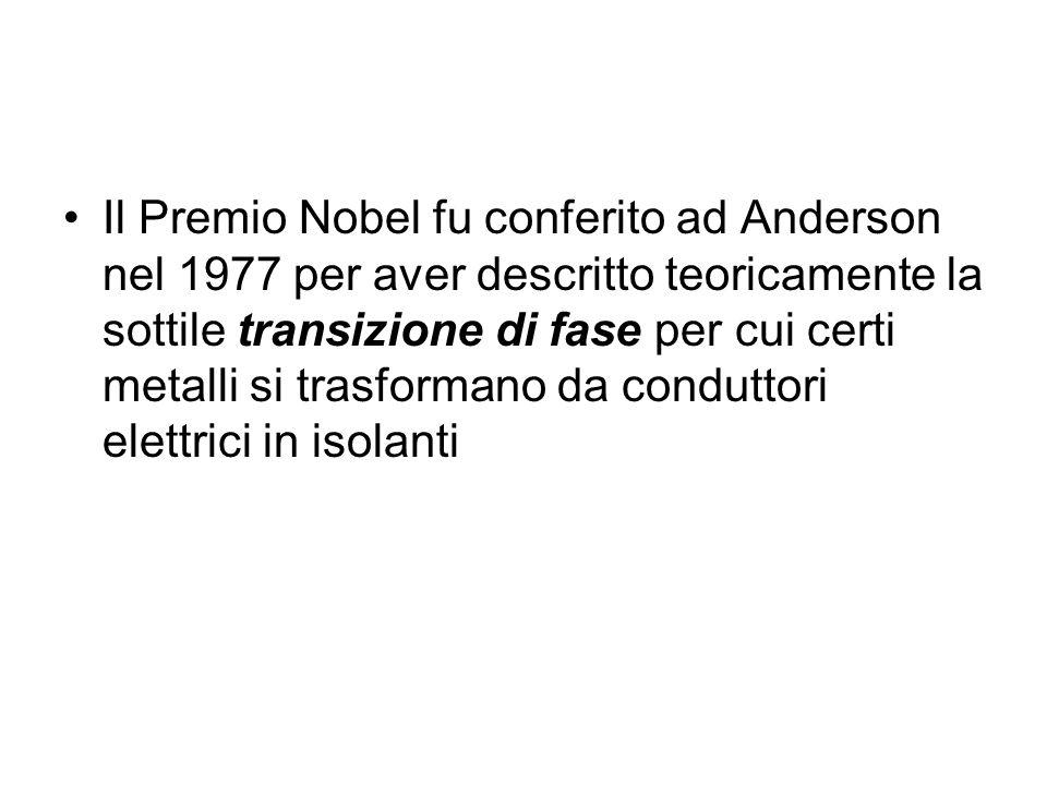 Il Premio Nobel fu conferito ad Anderson nel 1977 per aver descritto teoricamente la sottile transizione di fase per cui certi metalli si trasformano