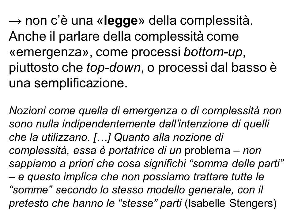 → non c'è una «legge» della complessità. Anche il parlare della complessità come «emergenza», come processi bottom-up, piuttosto che top-down, o proce