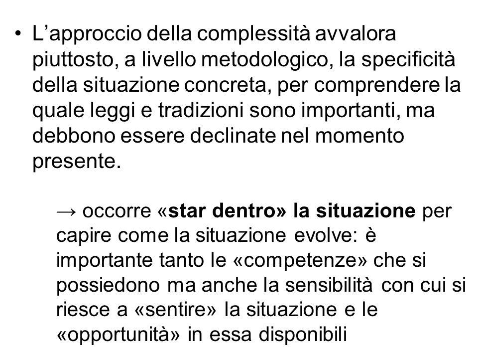 L'approccio della complessità avvalora piuttosto, a livello metodologico, la specificità della situazione concreta, per comprendere la quale leggi e t