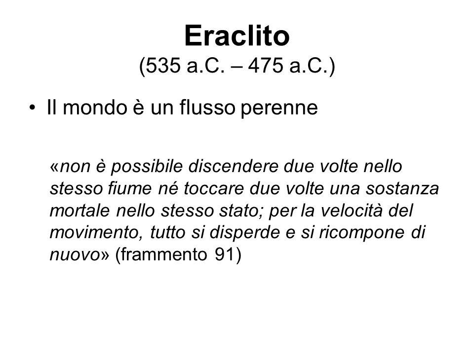 Eraclito (535 a.C. – 475 a.C.) Il mondo è un flusso perenne «non è possibile discendere due volte nello stesso fiume né toccare due volte una sostanza