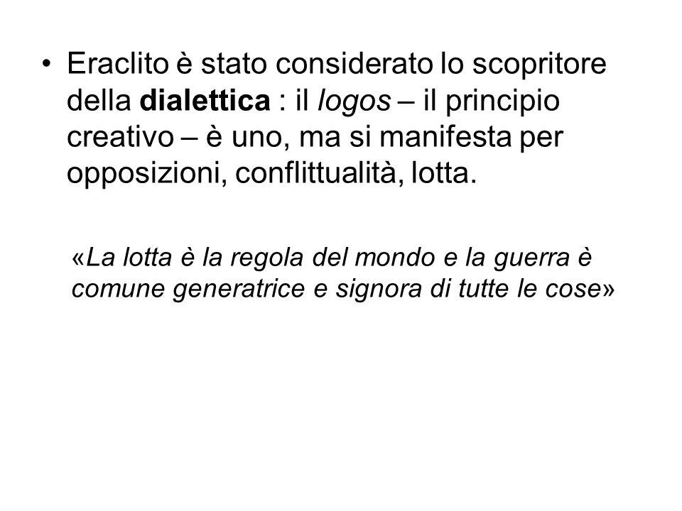 Eraclito è stato considerato lo scopritore della dialettica : il logos – il principio creativo – è uno, ma si manifesta per opposizioni, conflittualit