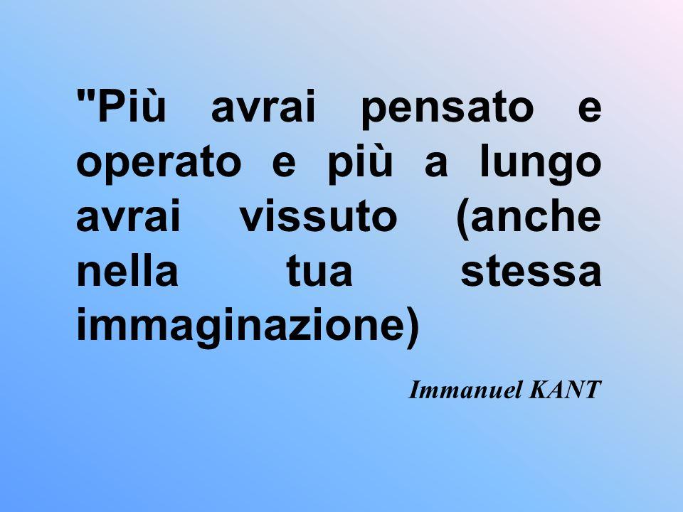 Più avrai pensato e operato e più a lungo avrai vissuto (anche nella tua stessa immaginazione) Immanuel KANT