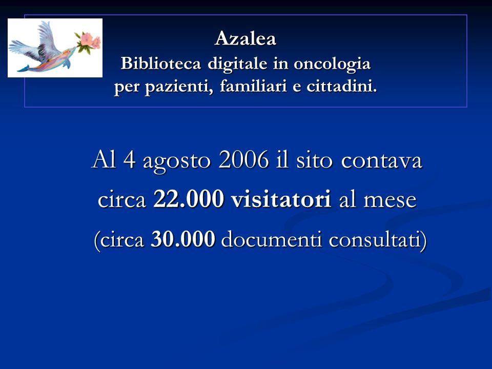 Al 4 agosto 2006 il sito contava circa 22.000 visitatori al mese (circa 30.000 documenti consultati) (circa 30.000 documenti consultati) Azalea Biblioteca digitale in oncologia per pazienti, familiari e cittadini.