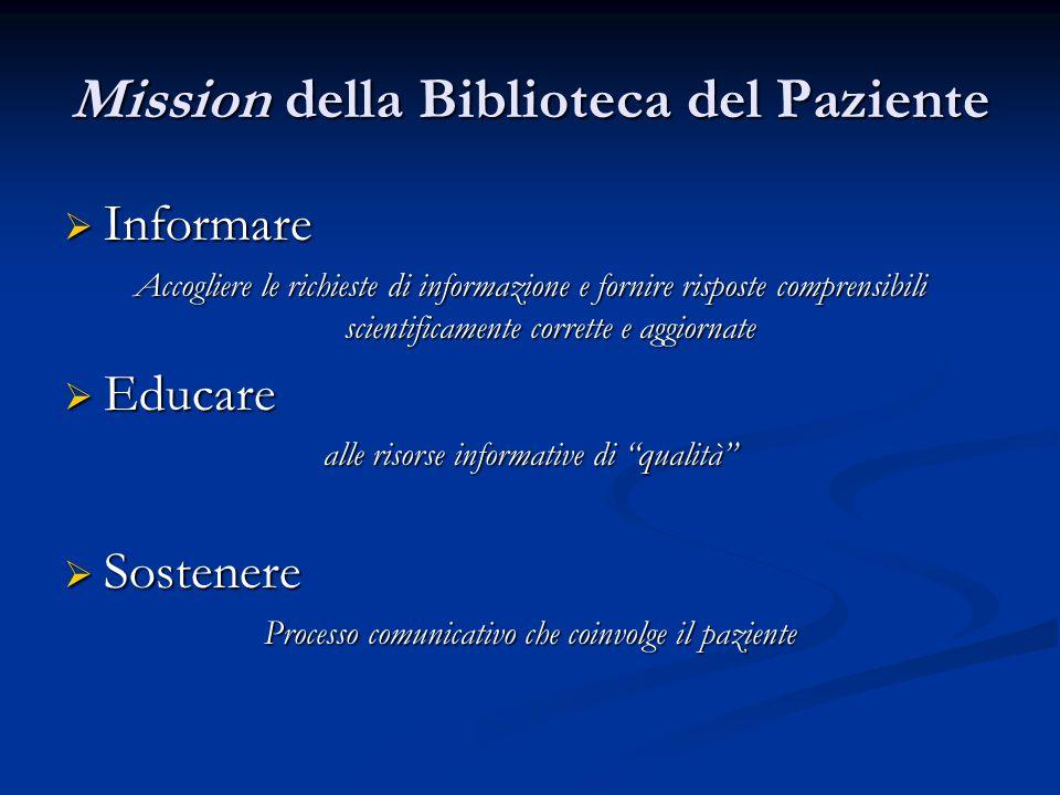 Mission della Biblioteca del Paziente  Informare Accogliere le richieste di informazione e fornire risposte comprensibili scientificamente corrette e aggiornate  Educare alle risorse informative di qualità  Sostenere Processo comunicativo che coinvolge il paziente