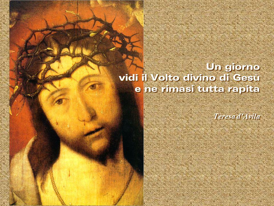 Un giorno vidi il Volto divino di Gesù e ne rimasi tutta rapita Teresa d'Avila Un giorno vidi il Volto divino di Gesù e ne rimasi tutta rapita Teresa d'Avila