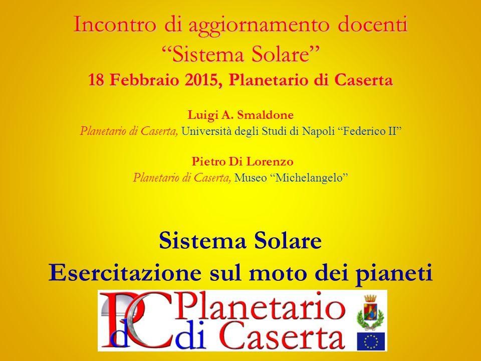 Incontro di aggiornamento docenti Sistema Solare 18 Febbraio 2015, Planetario di Caserta Incontro di aggiornamento docenti Sistema Solare 18 Febbraio 2015, Planetario di Caserta Luigi A.