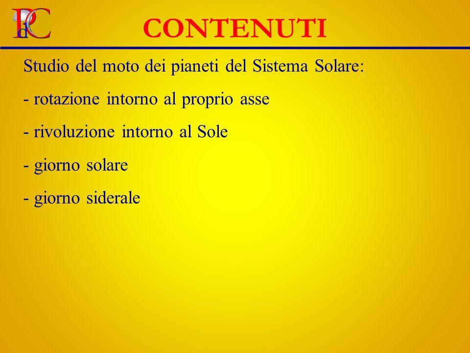 CONTENUTI Studio del moto dei pianeti del Sistema Solare: - rotazione intorno al proprio asse - rivoluzione intorno al Sole - giorno solare - giorno siderale