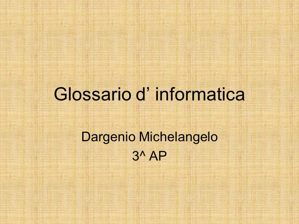 Glossario d' informatica Dargenio Michelangelo 3^ AP