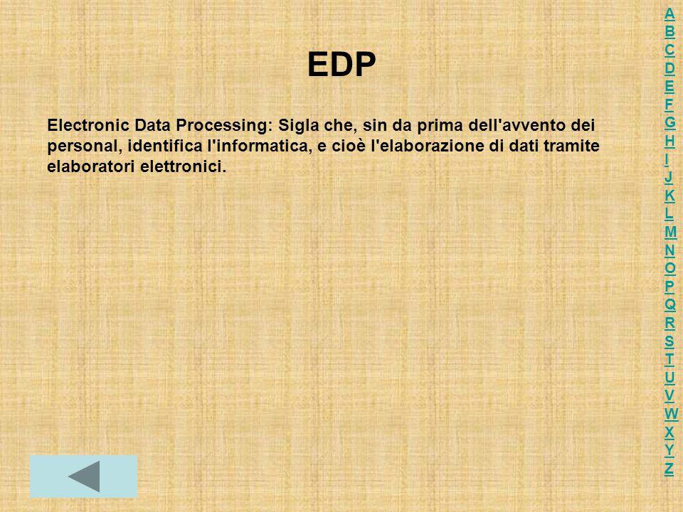 EDP Electronic Data Processing: Sigla che, sin da prima dell'avvento dei personal, identifica l'informatica, e cioè l'elaborazione di dati tramite ela