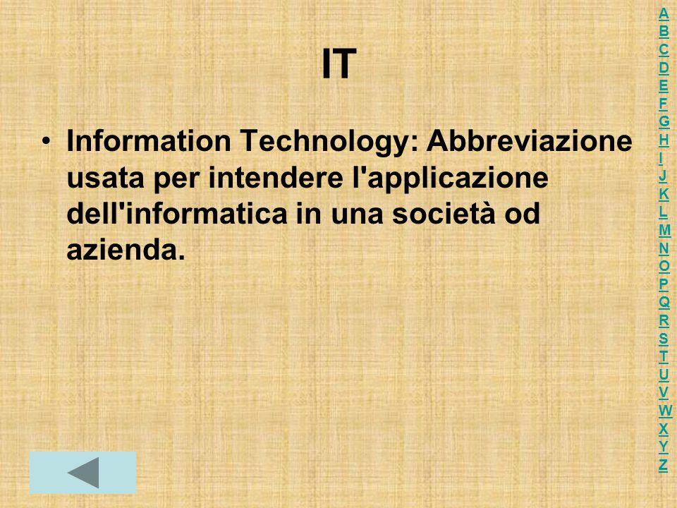 IT Information Technology: Abbreviazione usata per intendere l'applicazione dell'informatica in una società od azienda. ABCDEFGHIJKLMNOPQRSTUVWXYZABCD