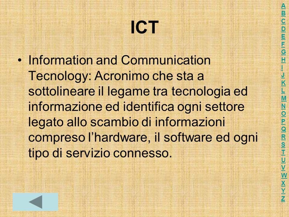 ICT Information and Communication Tecnology: Acronimo che sta a sottolineare il legame tra tecnologia ed informazione ed identifica ogni settore legato allo scambio di informazioni compreso l'hardware, il software ed ogni tipo di servizio connesso.