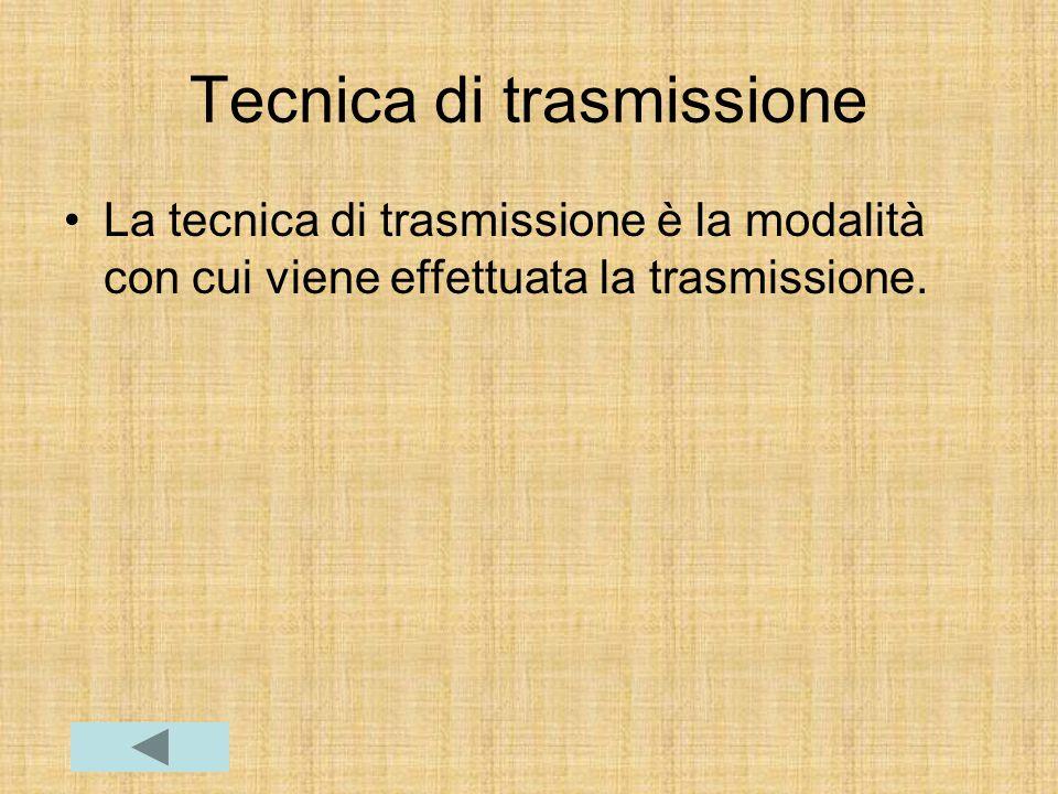 Tecnica di trasmissione La tecnica di trasmissione è la modalità con cui viene effettuata la trasmissione.
