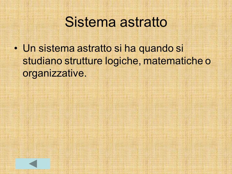 Sistema astratto Un sistema astratto si ha quando si studiano strutture logiche, matematiche o organizzative.