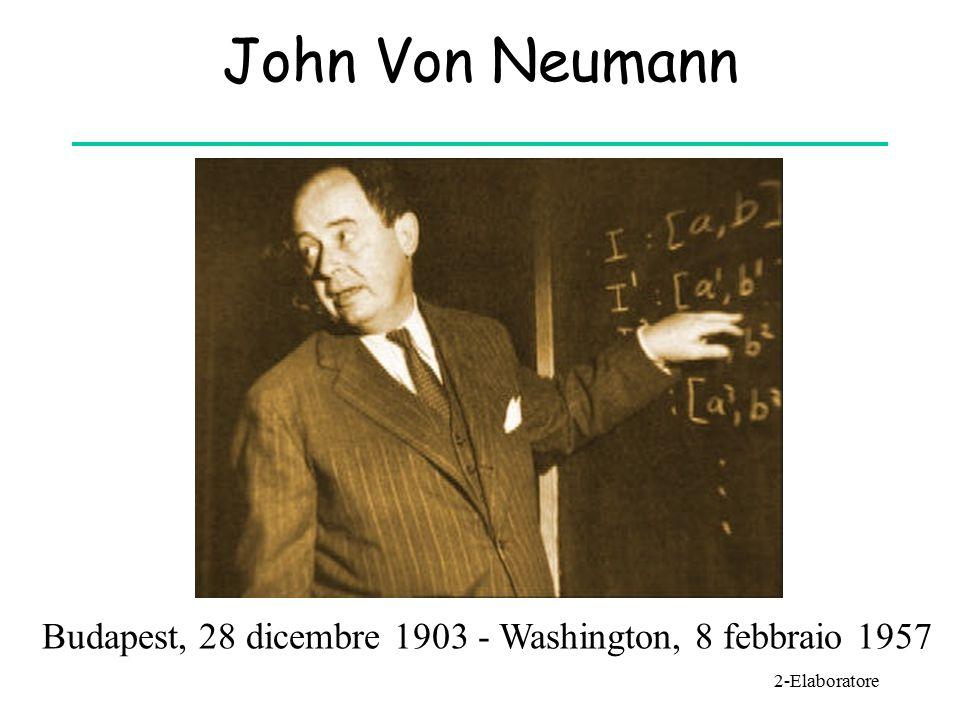 John Von Neumann 2-Elaboratore Budapest, 28 dicembre 1903 - Washington, 8 febbraio 1957