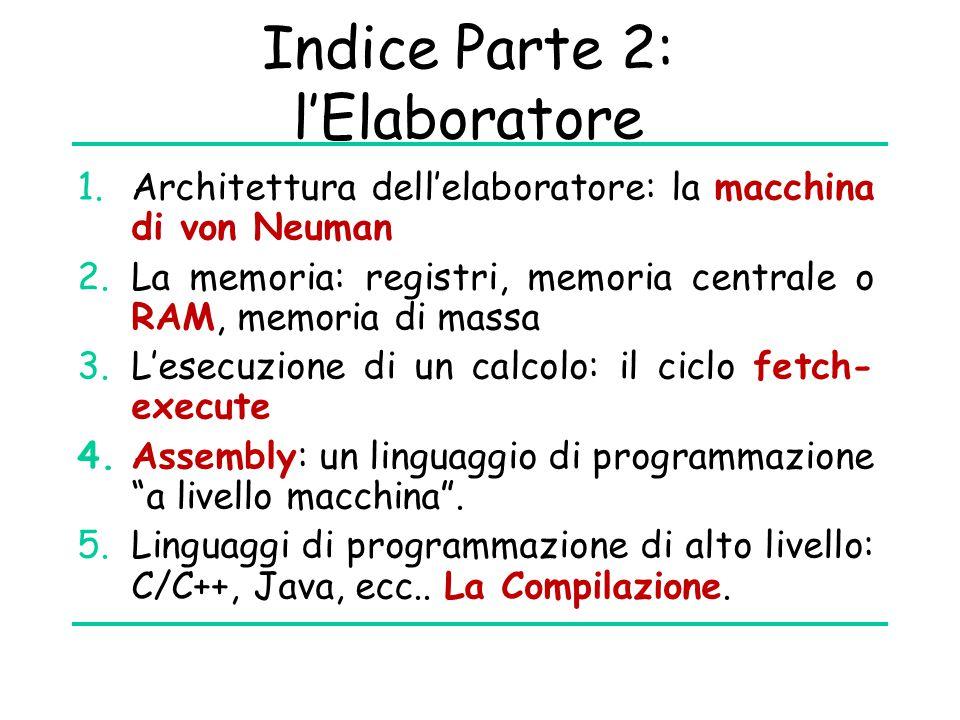 Indice Parte 2: l'Elaboratore 1.Architettura dell'elaboratore: la macchina di von Neuman 2.La memoria: registri, memoria centrale o RAM, memoria di massa 3.L'esecuzione di un calcolo: il ciclo fetch- execute 4.Assembly: un linguaggio di programmazione a livello macchina .