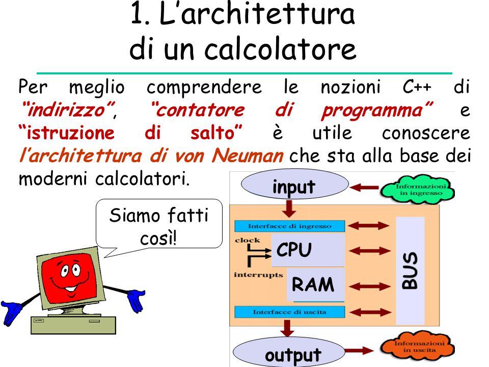 """1. L'architettura di un calcolatore Per meglio comprendere le nozioni C++ di """"indirizzo"""", """"contatore di programma"""" e """"istruzione di salto"""" è utile con"""