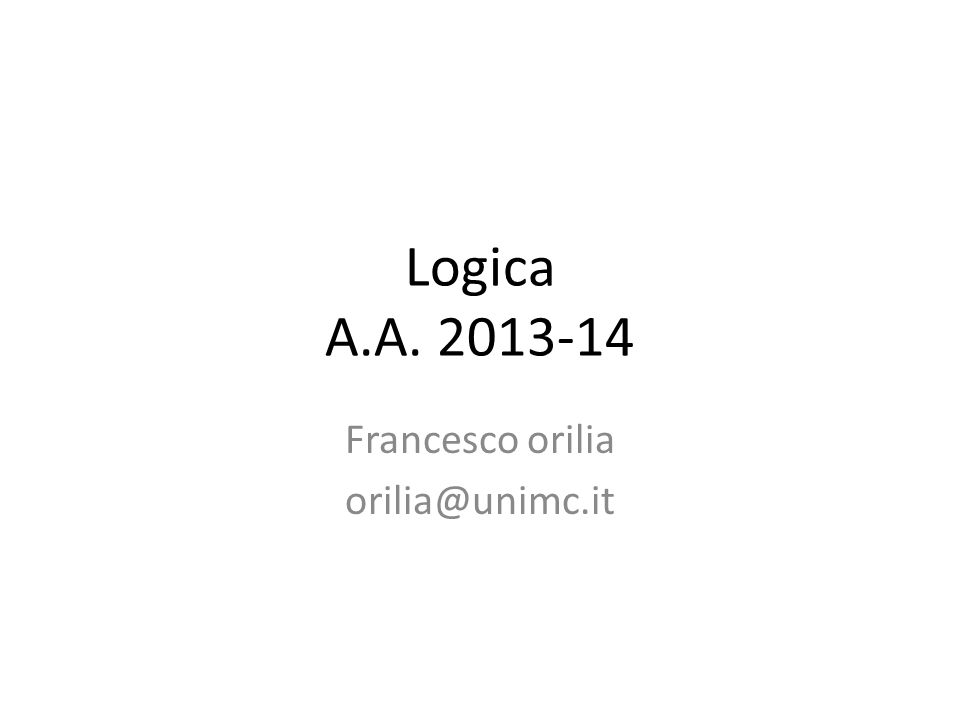 Logica A.A. 2013-14 Francesco orilia orilia@unimc.it
