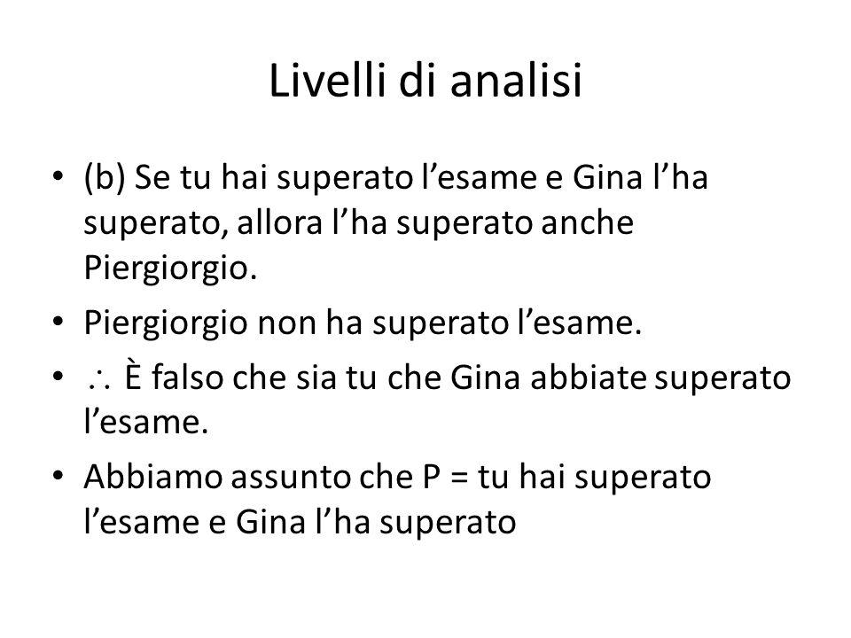 Livelli di analisi (b) Se tu hai superato l'esame e Gina l'ha superato, allora l'ha superato anche Piergiorgio.