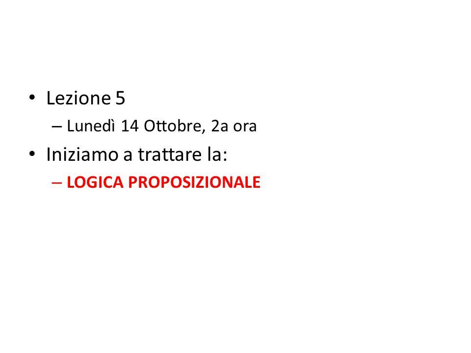 Lezione 5 – Lunedì 14 Ottobre, 2a ora Iniziamo a trattare la: – LOGICA PROPOSIZIONALE