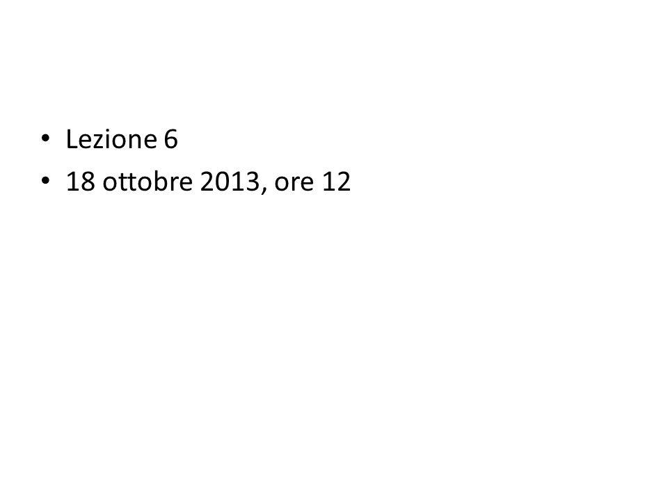 Lezione 6 18 ottobre 2013, ore 12