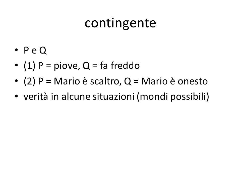 contingente P e Q (1) P = piove, Q = fa freddo (2) P = Mario è scaltro, Q = Mario è onesto verità in alcune situazioni (mondi possibili)