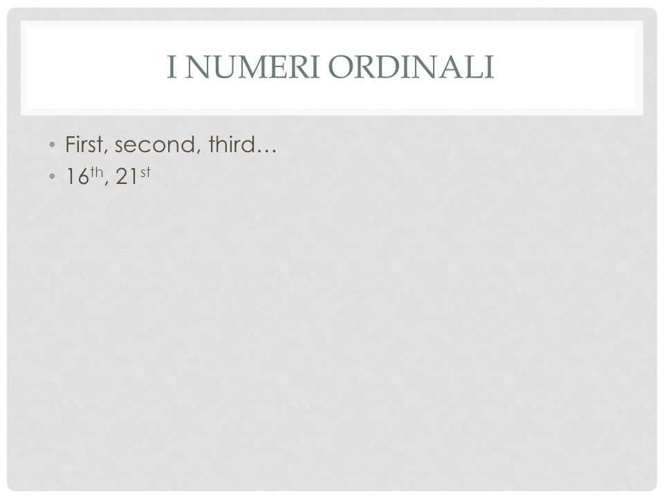 I NUMERI ORDINALI First, second, third… 16 th, 21 st