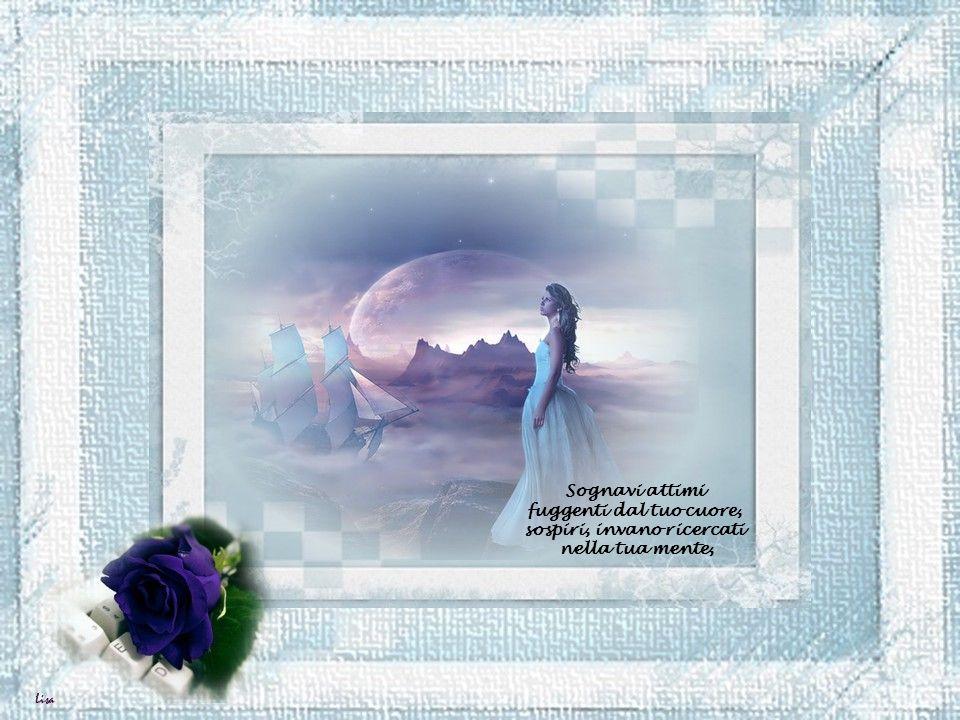 Sognavi attimi fuggenti dal tuo cuore, sospiri, invano ricercati nella tua mente,