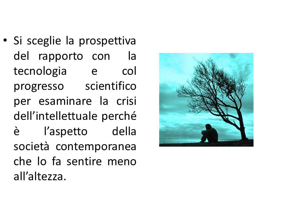 Si sceglie la prospettiva del rapporto con la tecnologia e col progresso scientifico per esaminare la crisi dell'intellettuale perché è l'aspetto dell