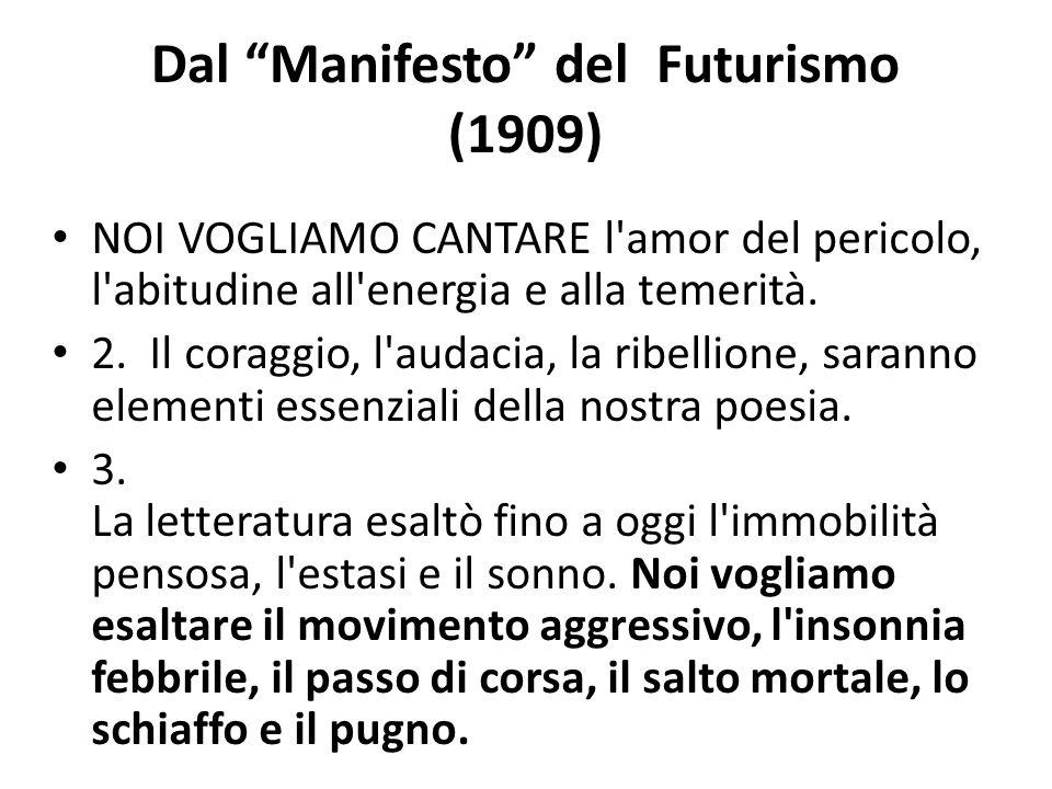 """Dal """"Manifesto"""" del Futurismo (1909) NOI VOGLIAMO CANTARE l'amor del pericolo, l'abitudine all'energia e alla temerità. 2. Il coraggio, l'audacia, la"""